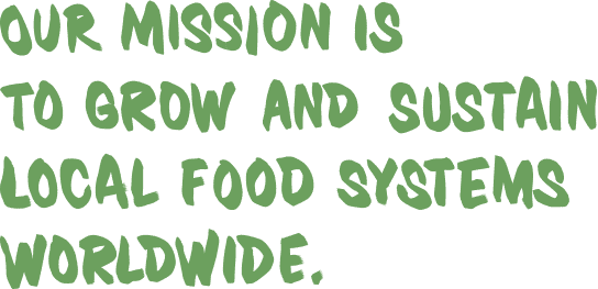 Our mission is to grow and sustain local food systems worldwide.